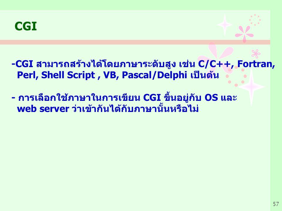 57 CGI -CGI สามารถสร้างได้โดยภาษาระดับสูง เช่น C/C++, Fortran, Perl, Shell Script, VB, Pascal/Delphi เป็นต้น - การเลือกใช้ภาษาในการเขียน CGI ขึ้นอยู่กับ OS และ web server ว่าเข้ากันได้กับภาษานั้นหรือไม่