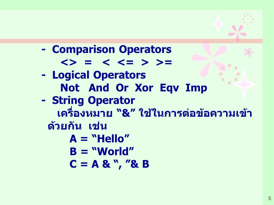 6 - Comparison Operators <> = >= - Logical Operators Not And Or Xor Eqv Imp - String Operator เครื่องหมาย & ใช้ในการต่อข้อความเข้า ด้วยกัน เช่น A = Hello B = World C = A & , & B