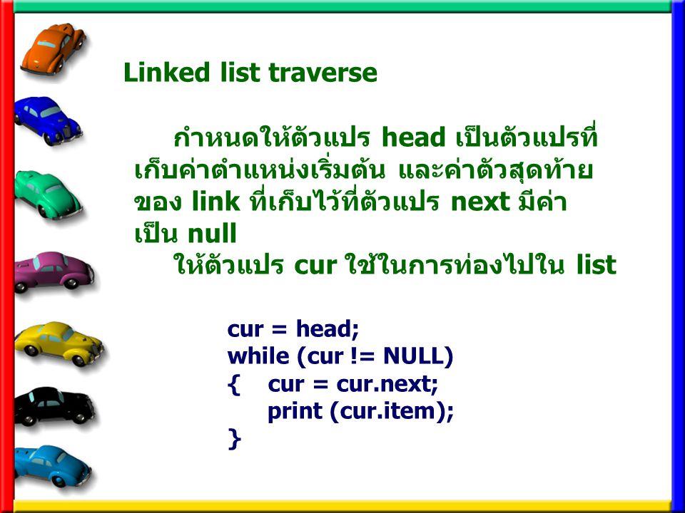 Linked list traverse cur = head; while (cur != NULL) { cur = cur.next; print (cur.item); } กำหนดให้ตัวแปร head เป็นตัวแปรที่ เก็บค่าตำแหน่งเริ่มต้น แล