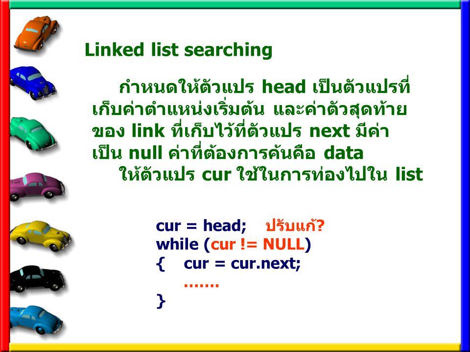 Linked list searching cur = head; ปรับแก้? while (cur != NULL) { cur = cur.next; ……. } กำหนดให้ตัวแปร head เป็นตัวแปรที่ เก็บค่าตำแหน่งเริ่มต้น และค่า