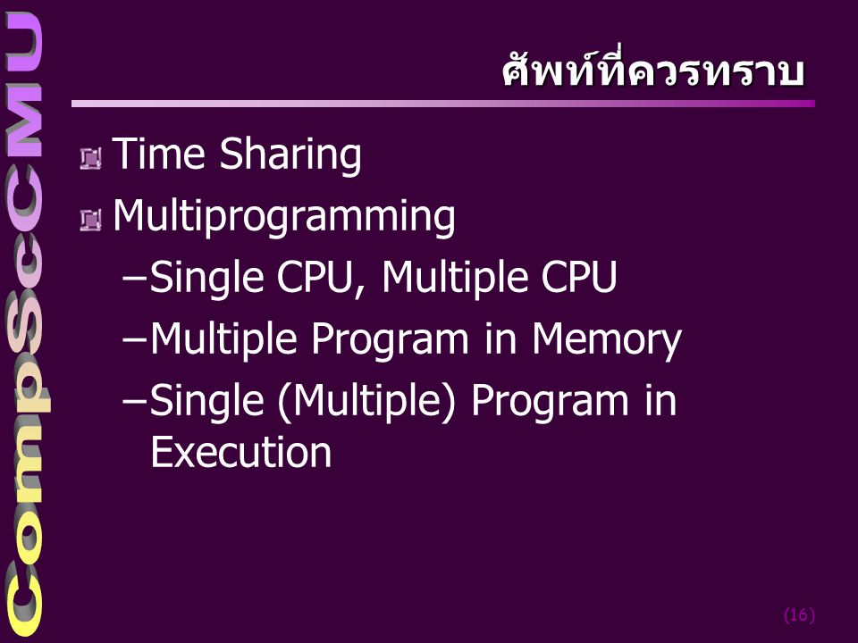 (16) ศัพท์ที่ควรทราบ Time Sharing Multiprogramming –Single CPU, Multiple CPU –Multiple Program in Memory –Single (Multiple) Program in Execution