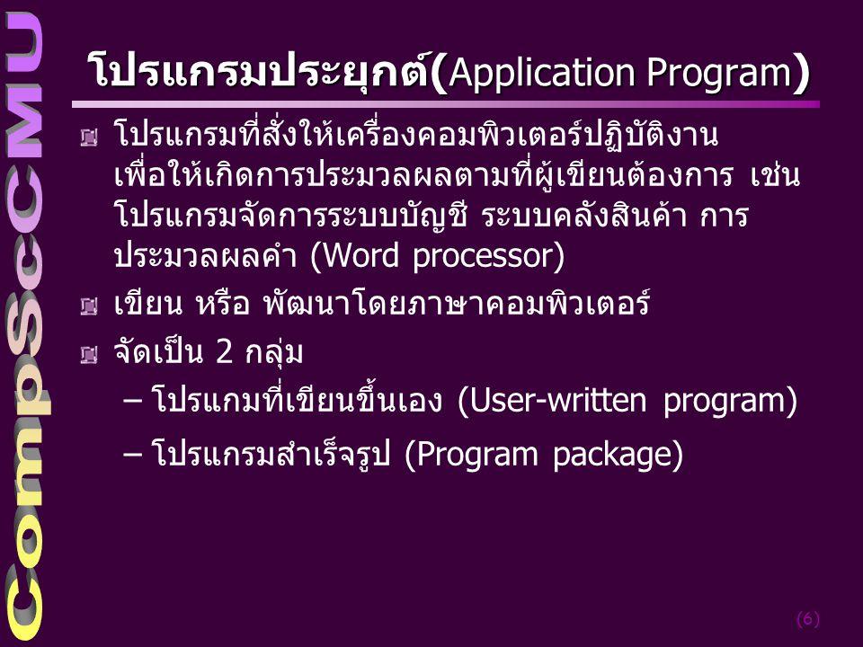 (7) การทำงานระหว่าง Hardware กับ Software USER COMMAND LANGUAGE PROCESSOR System Software COMPUTER HARDWARE CPU MEMORY DEVICE EDITORS FILE SYSTEM LANGUAGE PROCESSOR COMMUNICATION SUPPORT APPLICATION PROGRAMS LOADER WORD PROCESSOR, GRAPHICS PACKAGE, GRAMES USER