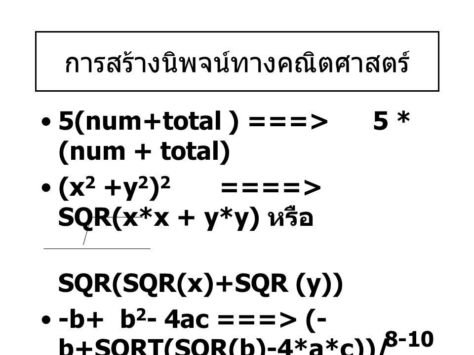 8-10 การสร้างนิพจน์ทางคณิตศาสตร์ 5(num+total ) ===> 5 * (num + total) (x 2 +y 2 ) 2 ====> SQR(x*x + y*y) หรือ SQR(SQR(x)+SQR (y)) -b+ b 2 - 4ac ===> (