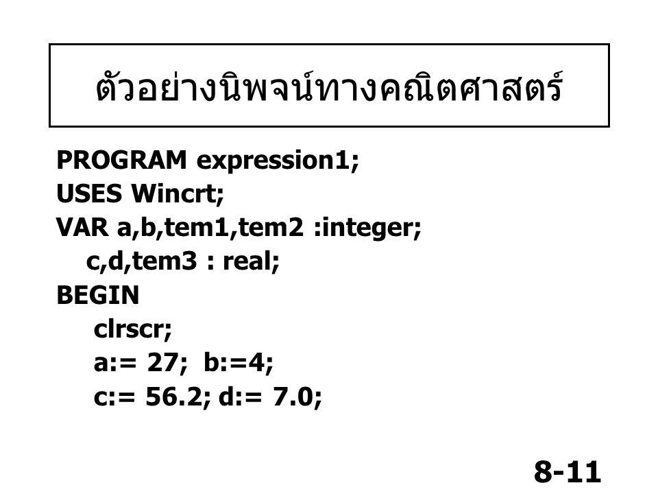 8-11 ตัวอย่างนิพจน์ทางคณิตศาสตร์ PROGRAM expression1; USES Wincrt; VAR a,b,tem1,tem2 :integer; c,d,tem3 : real; BEGIN clrscr; a:= 27; b:=4; c:= 56.2;