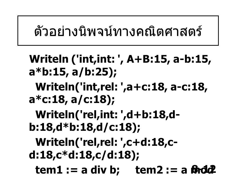 8-12 ตัวอย่างนิพจน์ทางคณิตศาสตร์ Writeln ('int,int: ', A+B:15, a-b:15, a*b:15, a/b:25); Writeln('int,rel: ',a+c:18, a-c:18, a*c:18, a/c:18); Writeln('