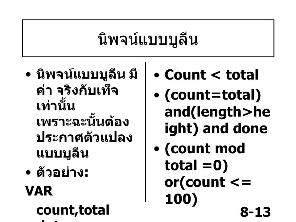 8-13 นิพจน์แบบบูลีน นิพจน์แบบบูลีน มี ค่า จริงกับเท็จ เท่านั้น เพราะฉะนั้นต้อง ประกาศตัวแปลง แบบบูลีน ตัวอย่าง : VAR count,total :integer; length,heig
