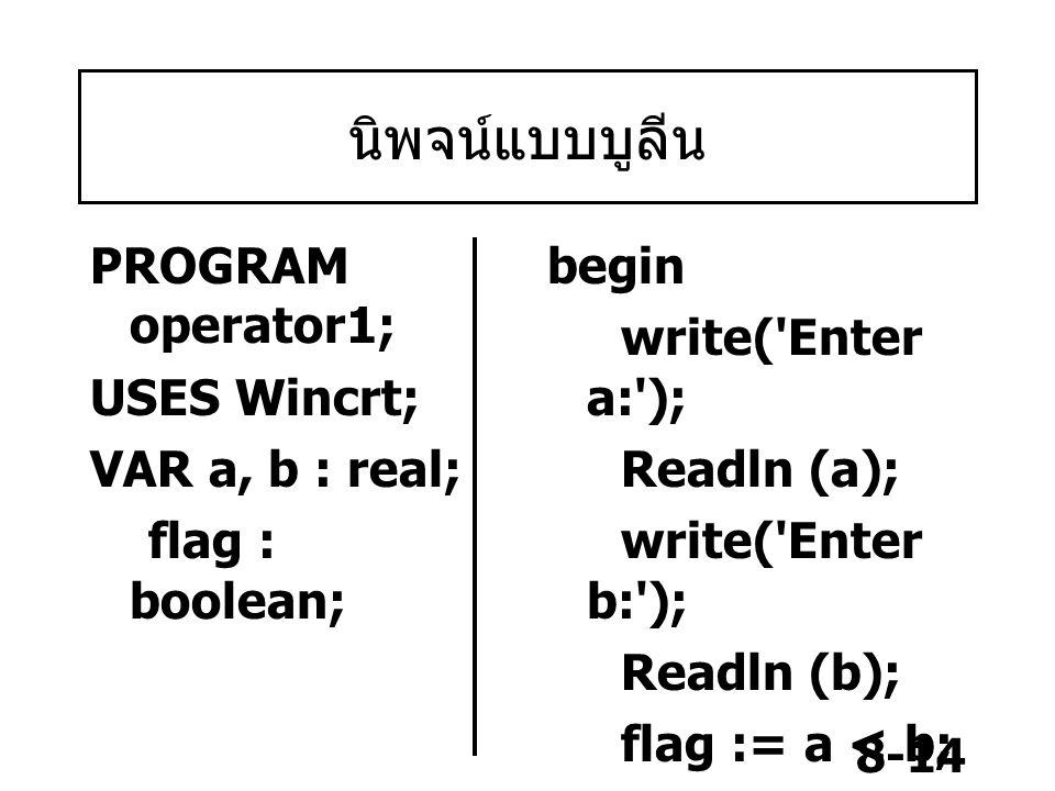 8-14 นิพจน์แบบบูลีน PROGRAM operator1; USES Wincrt; VAR a, b : real; flag : boolean; begin write('Enter a:'); Readln (a); write('Enter b:'); Readln (b