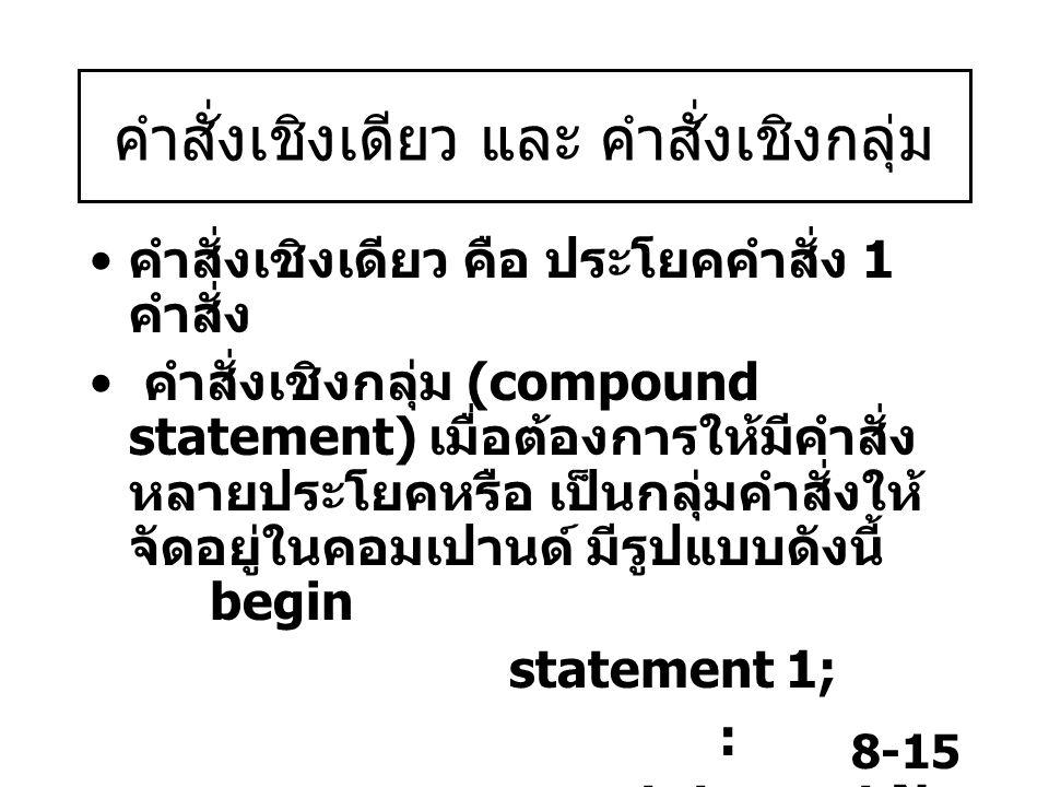 8-15 คำสั่งเชิงเดียว และ คำสั่งเชิงกลุ่ม คำสั่งเชิงเดียว คือ ประโยคคำสั่ง 1 คำสั่ง คำสั่งเชิงกลุ่ม (compound statement) เมื่อต้องการให้มีคำสั่ง หลายปร