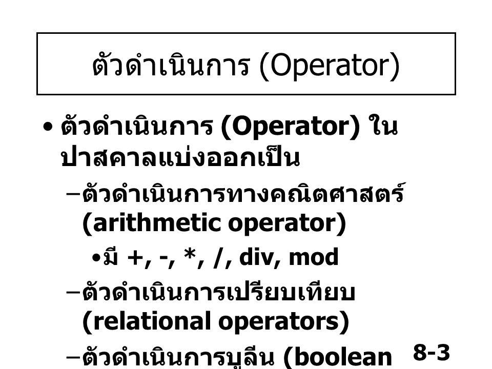 8-3 ตัวดำเนินการ (Operator) ตัวดำเนินการ (Operator) ใน ปาสคาลแบ่งออกเป็น – ตัวดำเนินการทางคณิตศาสตร์ (arithmetic operator) มี +, -, *, /, div, mod – ต
