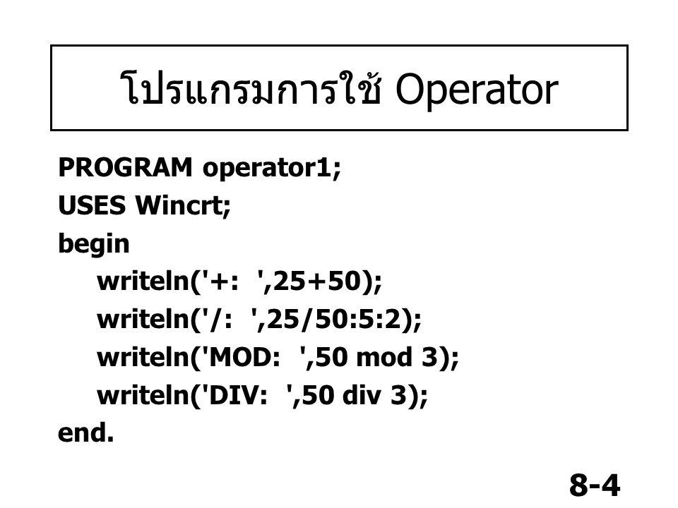 8-4 โปรแกรมการใช้ Operator PROGRAM operator1; USES Wincrt; begin writeln('+: ',25+50); writeln('/: ',25/50:5:2); writeln('MOD: ',50 mod 3); writeln('D
