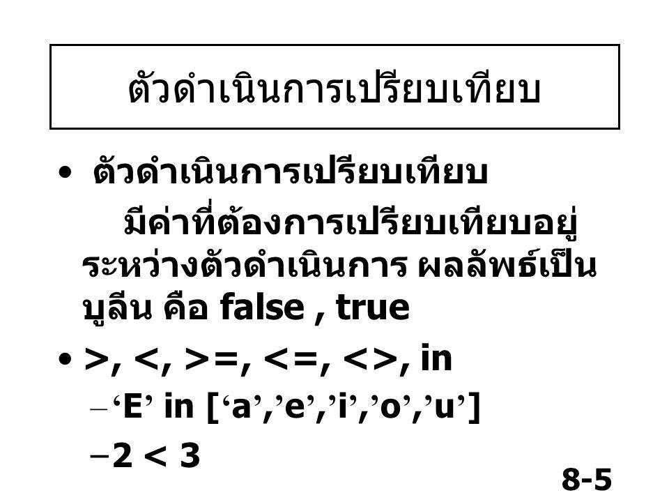 8-5 ตัวดำเนินการเปรียบเทียบ มีค่าที่ต้องการเปรียบเทียบอยู่ ระหว่างตัวดำเนินการ ผลลัพธ์เป็น บูลีน คือ false, true >, =,, in –' E ' in [ ' a ', ' e ', '