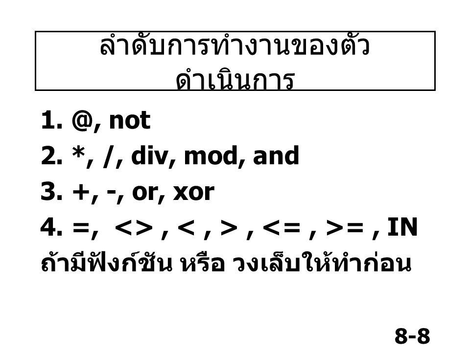 8-8 ลำดับการทำงานของตัว ดำเนินการ 1. @, not 2. *, /, div, mod, and 3. +, -, or, xor 4. =, <>,, =, IN ถ้ามีฟังก์ชัน หรือ วงเล็บให้ทำก่อน
