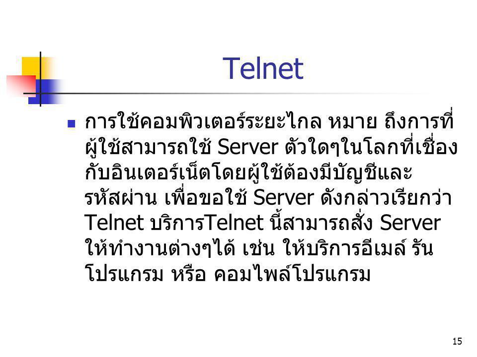 15 Telnet การใช้คอมพิวเตอร์ระยะไกล หมาย ถึงการที่ ผู้ใช้สามารถใช้ Server ตัวใดๆในโลกที่เชื่อง กับอินเตอร์เน็ตโดยผู้ใช้ต้องมีบัญชีและ รหัสผ่าน เพื่อขอใ