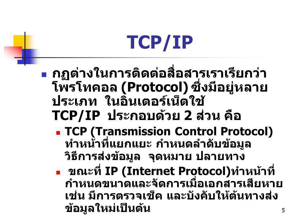 5 TCP/IP กฏต่างในการติดต่อสื่อสารเราเรียกว่า โพรโทคอล (Protocol) ซึ่งมีอยู่หลาย ประเภท ในอินเตอร์เน็ตใช้ TCP/IP ประกอบด้วย 2 ส่วน คือ TCP (Transmissio