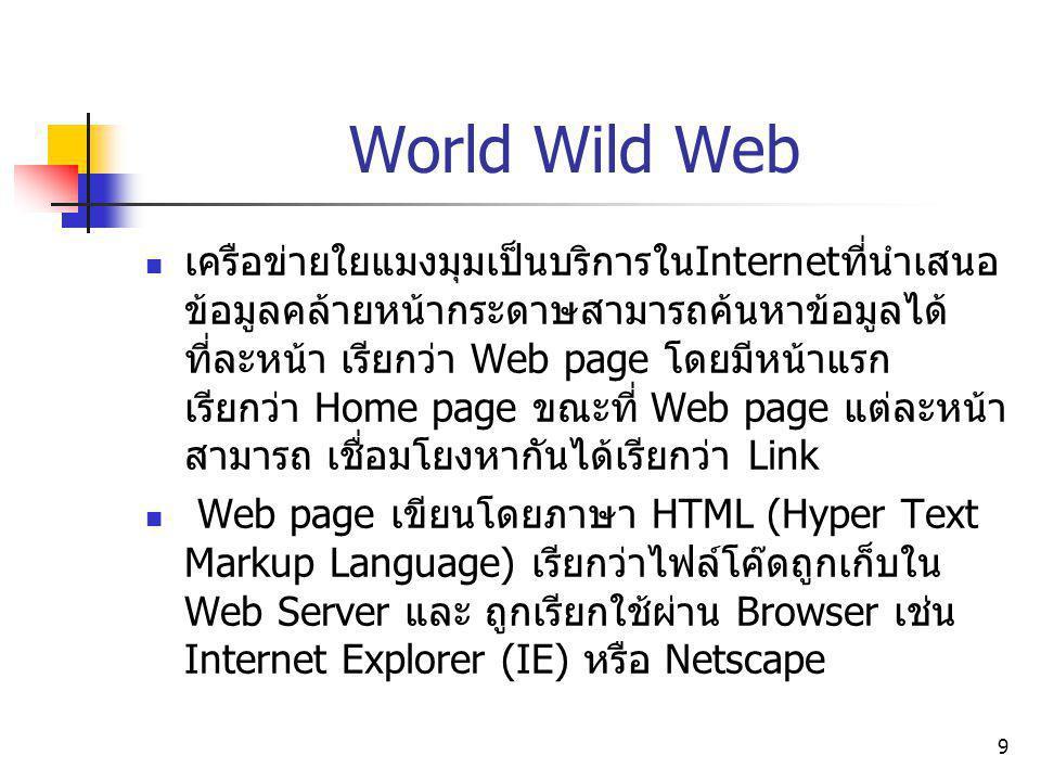 9 World Wild Web เครือข่ายใยแมงมุมเป็นบริการใน Internet ที่นำเสนอ ข้อมูลคล้ายหน้ากระดาษสามารถค้นหาข้อมูลได้ ที่ละหน้า เรียกว่า Web page โดยมีหน้าแรก เ