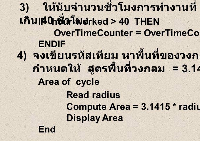 3) ให้นับจำนวนชั่วโมงการทำงานที่ เกิน 40 ชั่วโมง 4) จงเขียนรหัสเทียม หาพื้นที่ของวงกลม กำหนดให้ สูตรพื้นที่วงกลม = 3.1415 x รัศมี x รัศมี IF hour worked > 40 THEN OverTimeCounter = OverTimeCounter + 1 ENDIF Area of cycle Read radius Compute Area = 3.1415 * radius * radius Display Area End