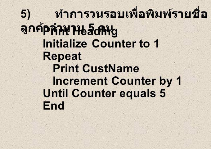 5) ทำการวนรอบเพื่อพิมพ์รายชื่อ ลูกค้าจำนวน 5 คน Print Heading Initialize Counter to 1 Repeat Print CustName Increment Counter by 1 Until Counter equal