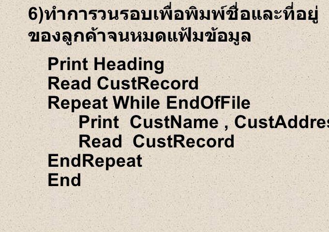 6) ทำการวนรอบเพื่อพิมพ์ชื่อและที่อยู่ ของลูกค้าจนหมดแฟ้มข้อมูล Print Heading Read CustRecord Repeat While EndOfFile Print CustName, CustAddress Read CustRecord EndRepeat End