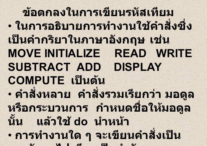 ข้อตกลงในการเขียนรหัสเทียม ในการอธิบายการทำงานใช้คำสั่งซึ่ง เป็นคำกริยาในภาษาอังกฤษ เช่น MOVE INITIALIZE READ WRITE SUBTRACT ADD DISPLAY COMPUTE เป็นต้น คำสั่งหลาย คำสั่งรวมเรียกว่า มอดูล หรือกระบวนการ กำหนดชื่อให้มอดูล นั้น แล้วใช้ do นำหน้า การทำงานใด ๆ จะเขียนคำสั่งเป็น บรรทัด ๆ ไป เรียงเป็นลำดับ การทำงานตามเงื่อนไข เป็นการ ทดสอบเงื่อนไขแล้ว จะเลือกทำทางใด ทางหนึ่งเท่านั้น เช่น