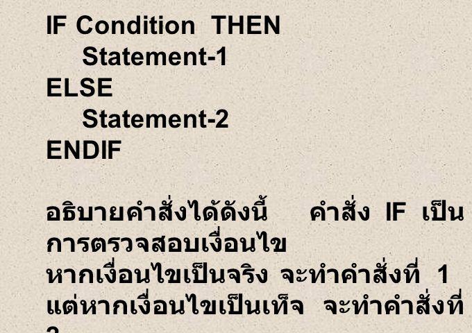 IF Condition THEN Statement-1 ELSE Statement-2 ENDIF อธิบายคำสั่งได้ดังนี้ คำสั่ง IF เป็น การตรวจสอบเงื่อนไข หากเงื่อนไขเป็นจริง จะทำคำสั่งที่ 1 แต่หากเงื่อนไขเป็นเท็จ จะทำคำสั่งที่ 2