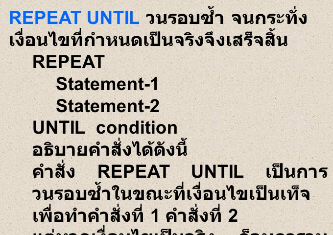 REPEAT UNTIL วนรอบซ้ำ จนกระทั่ง เงื่อนไขที่กำหนดเป็นจริงจึงเสร็จสิ้น REPEAT Statement-1 Statement-2 UNTIL condition อธิบายคำสั่งได้ดังนี้ คำสั่ง REPEAT UNTIL เป็นการ วนรอบซ้ำในขณะที่เงื่อนไขเป็นเท็จ เพื่อทำคำสั่งที่ 1 คำสั่งที่ 2 แต่หากเงื่อนไขเป็นจริง ก็จบการวน ซ้ำ