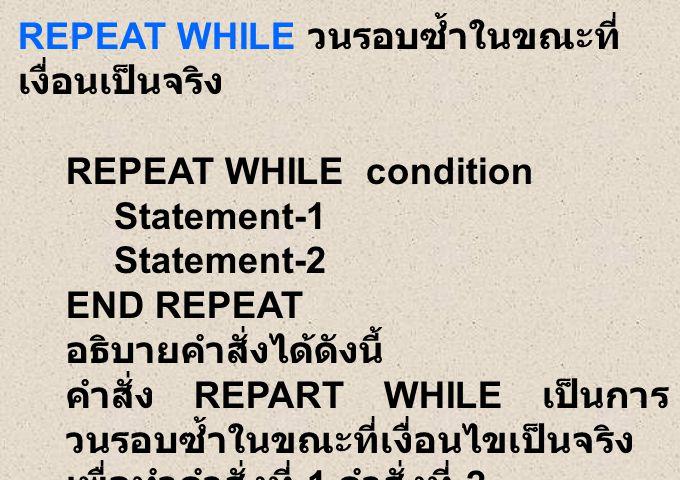 REPEAT WHILE วนรอบซ้ำในขณะที่ เงื่อนเป็นจริง REPEAT WHILE condition Statement-1 Statement-2 END REPEAT อธิบายคำสั่งได้ดังนี้ คำสั่ง REPART WHILE เป็นการ วนรอบซ้ำในขณะที่เงื่อนไขเป็นจริง เพื่อทำคำสั่งที่ 1 คำสั่งที่ 2 แต่หากเงื่อนไขเป็นเท็จก็จบการวน ซ้ำ
