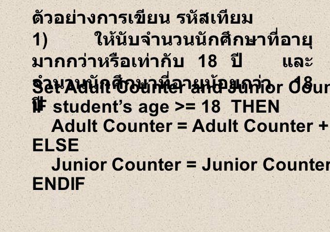 ตัวอย่างการเขียน รหัสเทียม 1) ให้นับจำนวนนักศึกษาที่อายุ มากกว่าหรือเท่ากับ 18 ปี และ จำนวนนักศึกษาที่อายุน้อยกว่า 18 ปี ENDIF Set Adult Counter and Junior Counter to Zero IF student's age >= 18 THEN Adult Counter = Adult Counter + 1 ELSE Junior Counter = Junior Counter + 1