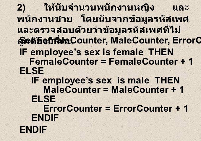 2) ให้นับจำนวนพนักงานหญิง และ พนักงานชาย โดยนับจากข้อมูลรหัสเพศ และตรวจสอบด้วยว่าข้อมูลรหัสเพศที่ไม่ ถูกต้องมีกี่คน ENDIF Set FemaleCounter, MaleCounter, ErrorCounter to Zero IF employee's sex is female THEN FemaleCounter = FemaleCounter + 1 ELSE IF employee's sex is male THEN MaleCounter = MaleCounter + 1 ELSE ErrorCounter = ErrorCounter + 1 ENDIF