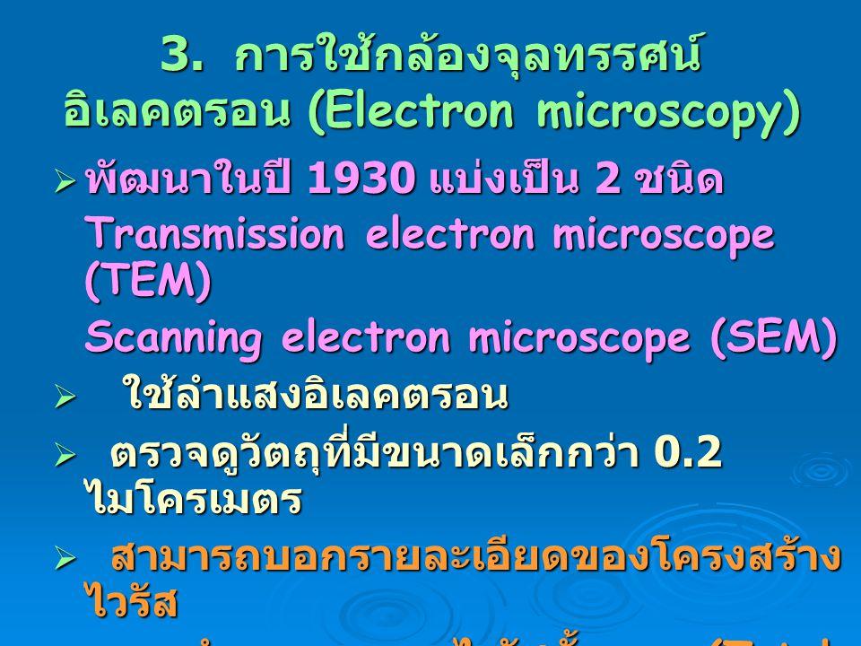 3. การใช้กล้องจุลทรรศน์ อิเลคตรอน (Electron microscopy)  พัฒนาในปี 1930 แบ่งเป็น 2 ชนิด Transmission electron microscope (TEM) Scanning electron micr