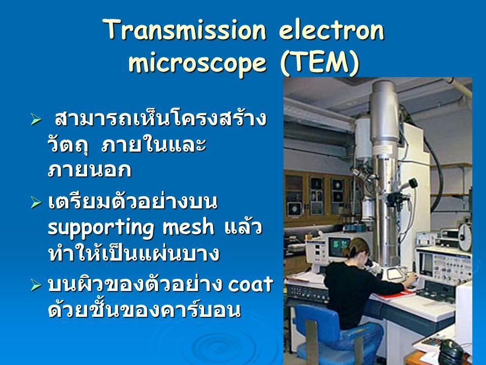 Transmission electron microscope (TEM)  สามารถเห็นโครงสร้าง วัตถุ ภายในและ ภายนอก  เตรียมตัวอย่างบน supporting mesh แล้ว ทำให้เป็นแผ่นบาง  บนผิวของ