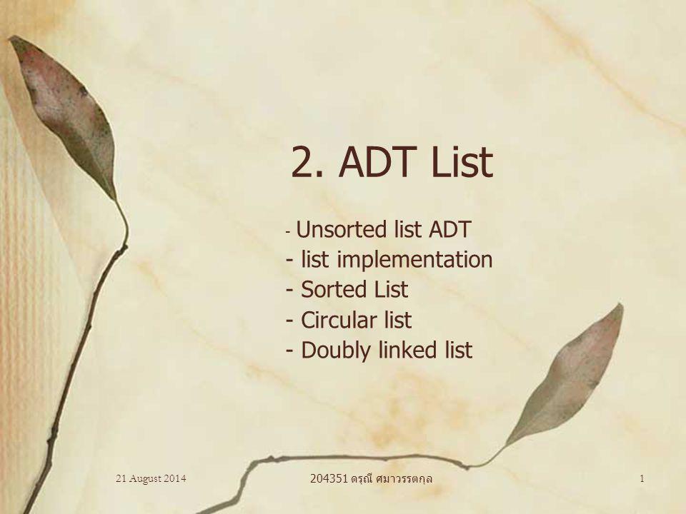 21 August 2014 204351 Data Structures 2 Unsorted list ADT Specification –ItemType : type ของ สมาชิกใน list –index: ตำแหน่งของสมาชิกใน list Operations –createList () –destroyList () –isEmpty () : boolean –getlength () : integer –insert (in index:integer, in newItem:ItemType) –remove (in index:integer) –retrieve (in index:integer, out dataItem: ItemType) Implementation –Array –pointer