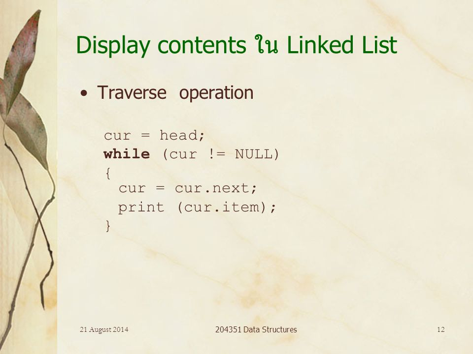21 August 2014 204351 Data Structures 12 Display contents ใน Linked List Traverse operation cur = head; while (cur != NULL) { cur = cur.next; print (cur.item); }