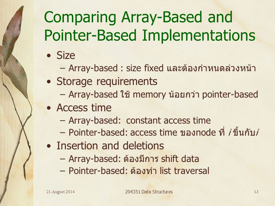 21 August 2014 204351 Data Structures 13 Comparing Array-Based and Pointer-Based Implementations Size –Array-based : size fixed และต้องกำหนดล่วงหน้า Storage requirements –Array-based ใช้ memory น้อยกว่า pointer-based Access time –Array-based: constant access time –Pointer-based: access time ของnode ที่ i ขึ้นกับi Insertion and deletions –Array-based: ต้องมีการ shift data –Pointer-based: ต้องทำ list traversal