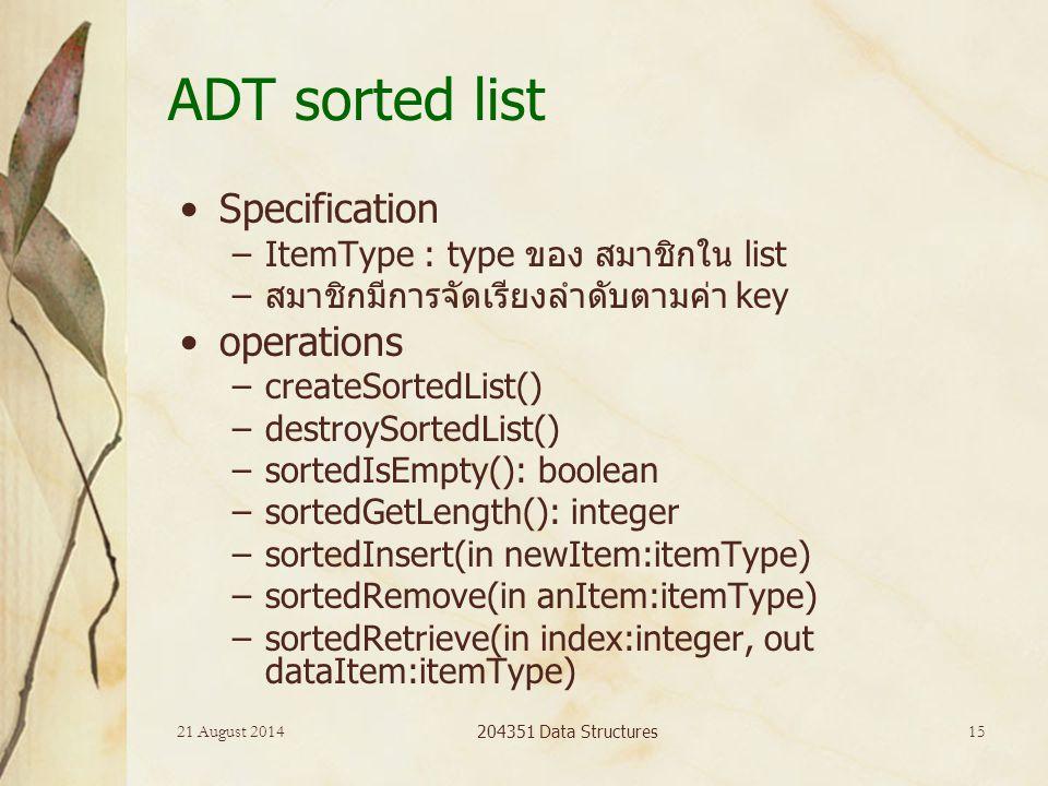 21 August 2014 204351 Data Structures 15 ADT sorted list Specification –ItemType : type ของ สมาชิกใน list –สมาชิกมีการจัดเรียงลำดับตามค่า key operations –createSortedList() –destroySortedList() –sortedIsEmpty(): boolean –sortedGetLength(): integer –sortedInsert(in newItem:itemType) –sortedRemove(in anItem:itemType) –sortedRetrieve(in index:integer, out dataItem:itemType)