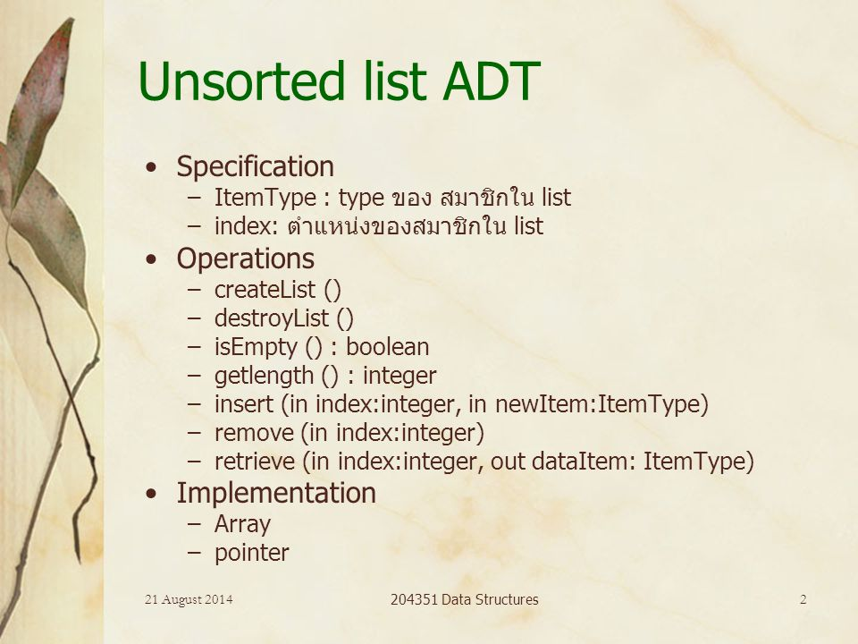21 August 2014 204351 Data Structures 2 Unsorted list ADT Specification –ItemType : type ของ สมาชิกใน list –index: ตำแหน่งของสมาชิกใน list Operations