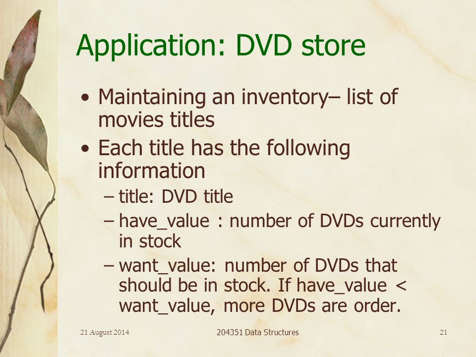 21 August 2014 204351 Data Structures 21 Application: DVD store Maintaining an inventory– list of movies titles Each title has the following information –title: DVD title –have_value : number of DVDs currently in stock –want_value: number of DVDs that should be in stock.