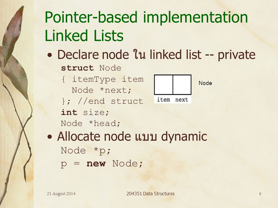 21 August 2014 204351 Data Structures 6 Pointer-based implementation Linked Lists Declare node ใน linked list -- private struct Node { itemType item N