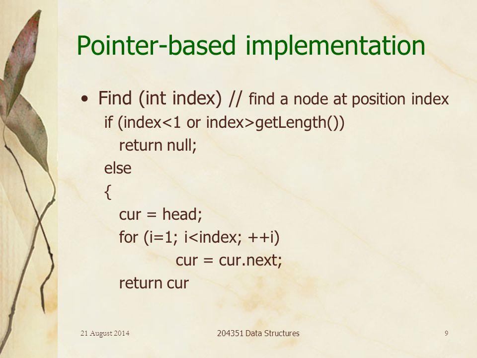 21 August 2014 204351 Data Structures 9 Pointer-based implementation Find (int index) // find a node at position index if (index getLength()) return null; else { cur = head; for (i=1; i<index; ++i) cur = cur.next; return cur