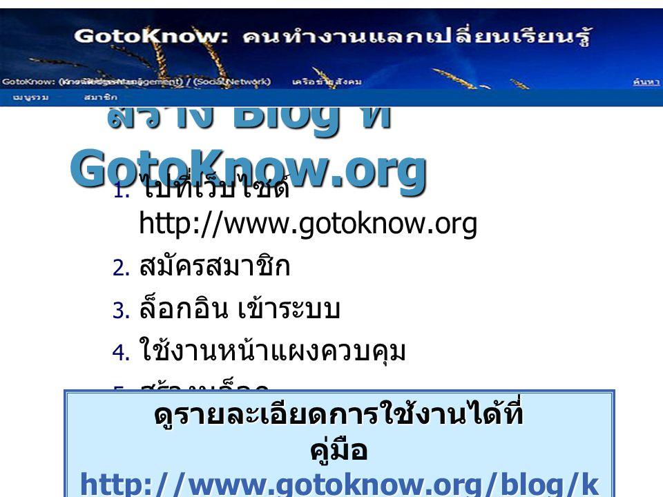 สร้าง Blog ที่ GotoKnow.org  ไปที่เว็บไซต์ http://www.gotoknow.org  สมัครสมาชิก  ล็อกอิน เข้าระบบ  ใช้งานหน้าแผงควบคุม  สร้างบล็อก ดูรายละเอ