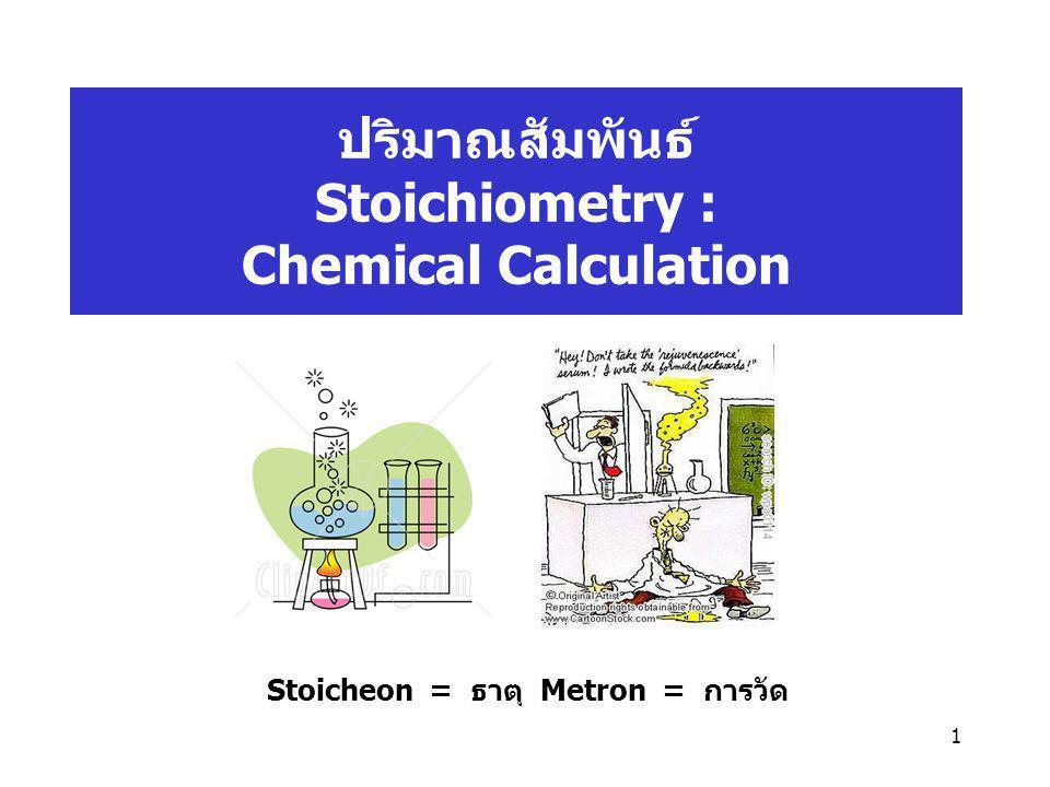 1 ปริมาณสัมพันธ์ Stoichiometry : Chemical Calculation Stoicheon = ธาตุ Metron = การวัด