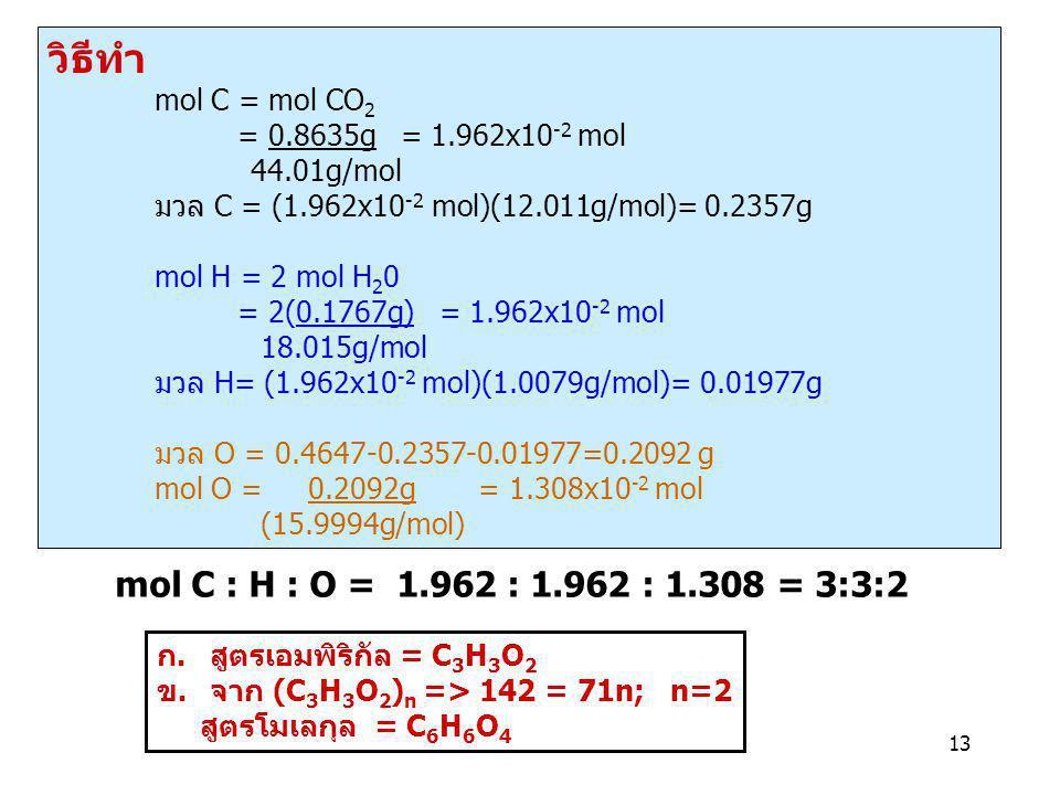 13 วิธีทำ mol C = mol CO 2 = 0.8635g = 1.962x10 -2 mol 44.01g/mol มวล C = (1.962x10 -2 mol)(12.011g/mol)= 0.2357g mol H = 2 mol H 2 0 = 2(0.1767g) = 1
