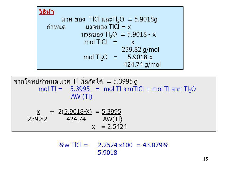 15 วิธีทำ มวล ของ TlCl และTl 2 O = 5.9018g กำหนด มวลของ TlCl = x มวลของ Tl 2 O = 5.9018 - x mol TlCl = x 239.82 g/mol mol Tl 2 O = 5.9018-x 424.74 g/m