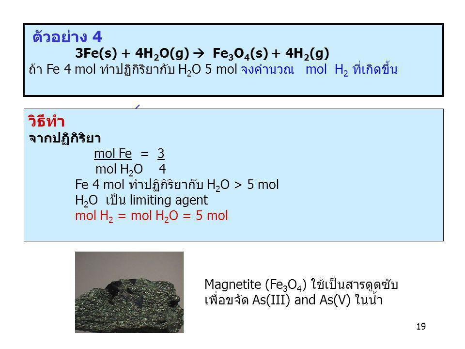 19 ตัวอย่าง 4 3Fe(s) + 4H 2 O(g)  Fe 3 O 4 (s) + 4H 2 (g) ถ้า Fe 4 mol ทำปฏิกิริยากับ H 2 O 5 mol จงคำนวณ mol H 2 ที่เกิดขึ้น Magnetite (Fe 3 O 4 ) ใ