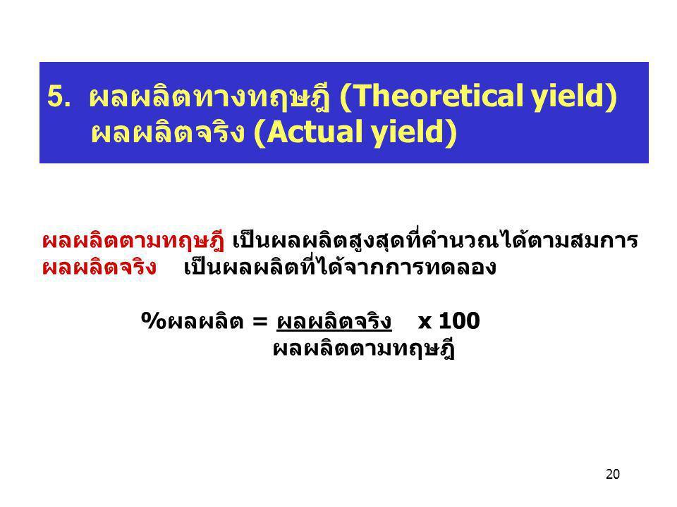 20 5. ผลผลิตทางทฤษฎี (Theoretical yield) ผลผลิตจริง (Actual yield) ผลผลิตตามทฤษฎี เป็นผลผลิตสูงสุดที่คำนวณได้ตามสมการ ผลผลิตจริง เป็นผลผลิตที่ได้จากกา