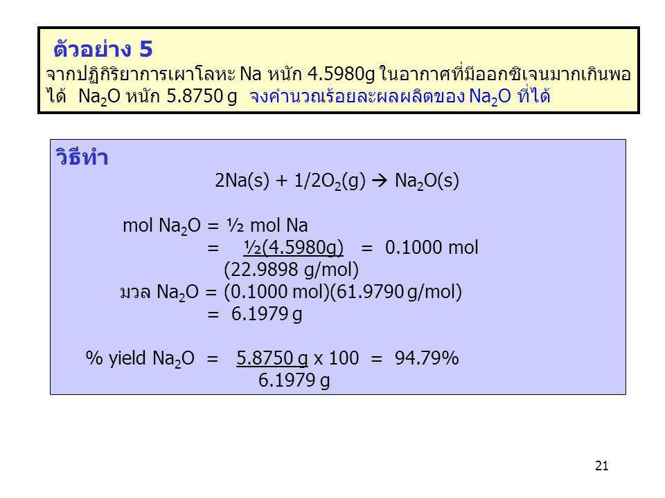 21 ตัวอย่าง 5 จากปฏิกิริยาการเผาโลหะ Na หนัก 4.5980g ในอากาศที่มีออกซิเจนมากเกินพอ ได้ Na 2 O หนัก 5.8750 g จงคำนวณร้อยละผลผลิตของ Na 2 O ที่ได้ วิธีท