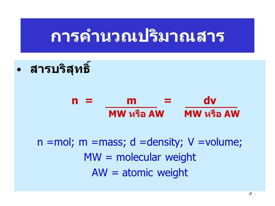 3 สารบริสุทธิ์ n = m = dv MW หรือ AW MW หรือ AW n =mol; m =mass; d =density; V =volume; MW = molecular weight AW = atomic weight การคำนวณปริมาณสาร