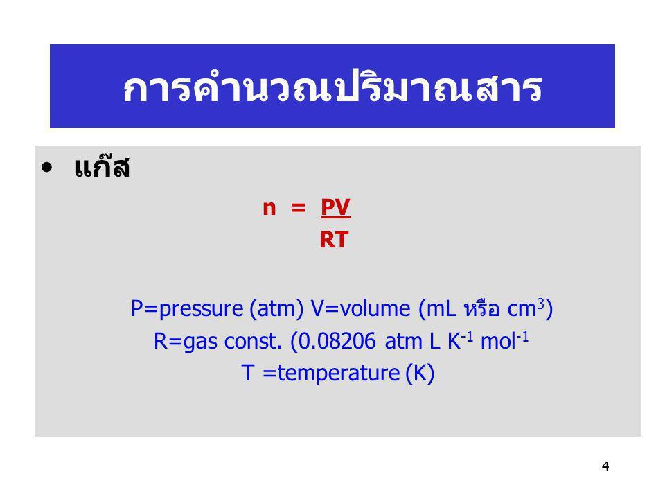 4 แก๊ส n = PV RT P=pressure (atm) V=volume (mL หรือ cm 3 ) R=gas const. (0.08206 atm L K -1 mol -1 T =temperature (K) การคำนวณปริมาณสาร
