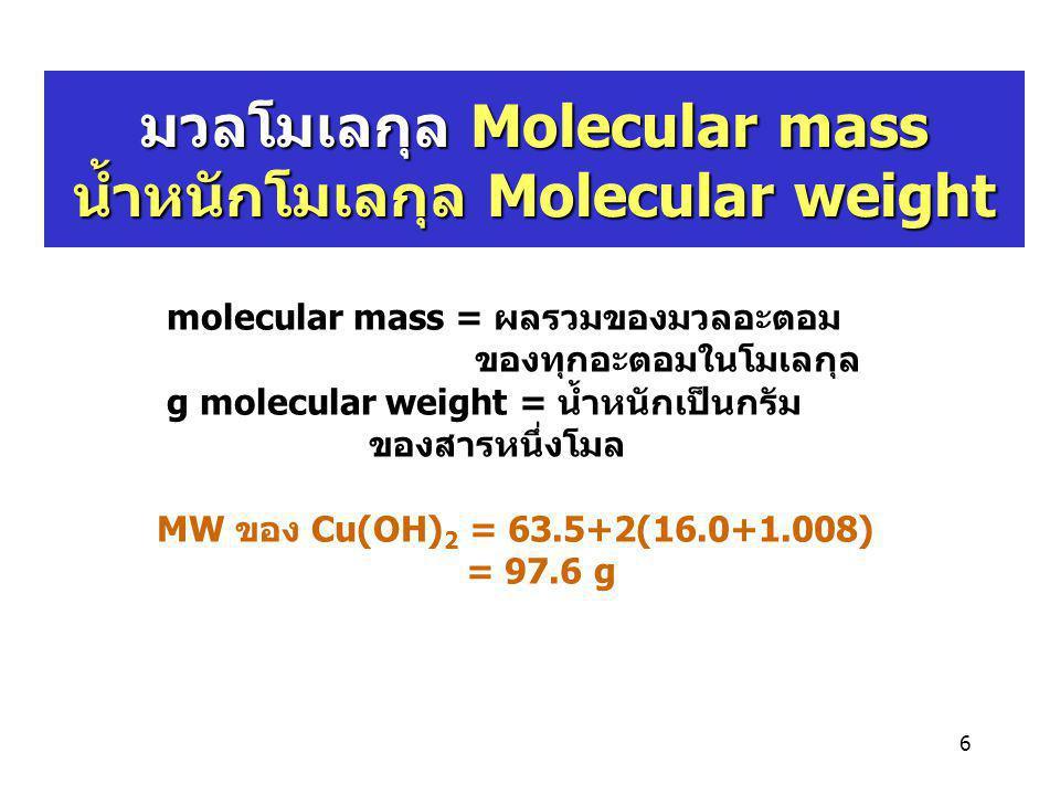 6 มวลโมเลกุล Molecular mass น้ำหนักโมเลกุล Molecular weight molecular mass = ผลรวมของมวลอะตอม ของทุกอะตอมในโมเลกุล g molecular weight = น้ำหนักเป็นกรั