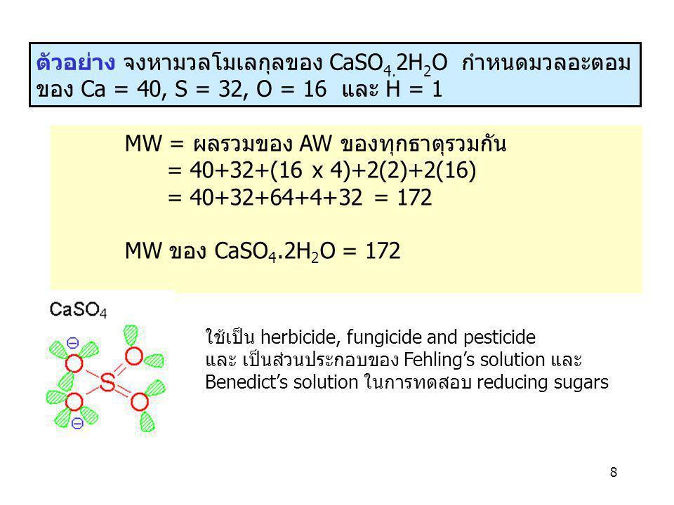 8 ตัวอย่าง จงหามวลโมเลกุลของ CaSO 4. 2H 2 O กำหนดมวลอะตอม ของ Ca = 40, S = 32, O = 16 และ H = 1 MW = ผลรวมของ AW ของทุกธาตุรวมกัน = 40+32+(16 x 4)+2(2