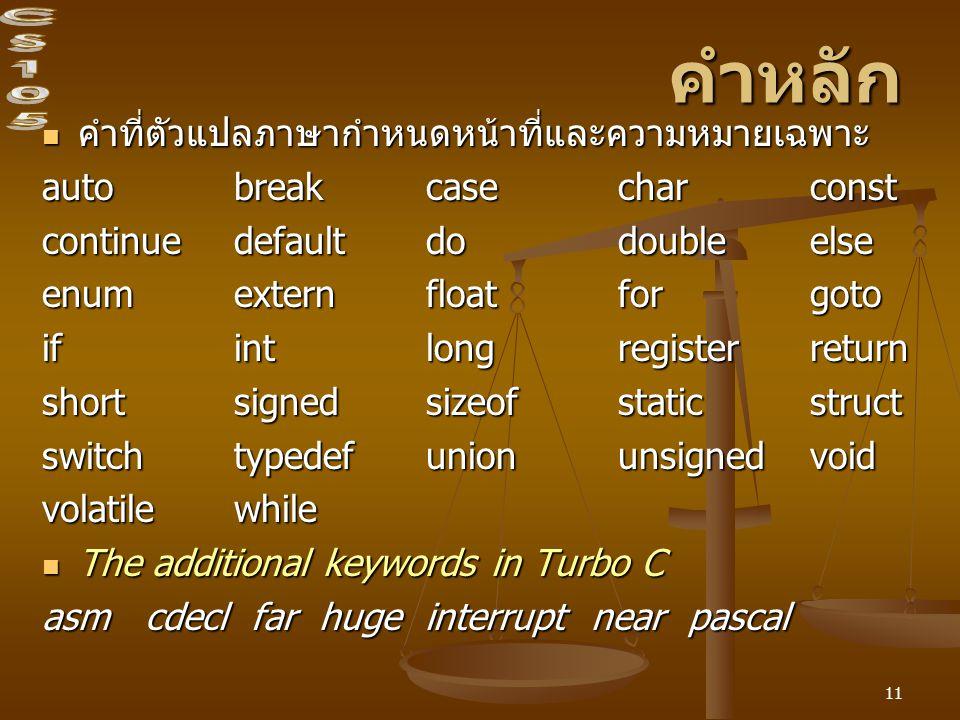 11 คำหลัก คำที่ตัวแปลภาษากำหนดหน้าที่และความหมายเฉพาะ คำที่ตัวแปลภาษากำหนดหน้าที่และความหมายเฉพาะ auto breakcasecharconst continuedefaultdodoubleelse enumexternfloatforgoto ifintlongregisterreturn shortsignedsizeofstaticstruct switchtypedefunionunsignedvoid volatilewhile The additional keywords in Turbo C The additional keywords in Turbo C asm cdecl far huge interrupt near pascal